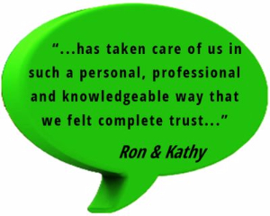 "testimonial: ""...has taken care of us in such a personal, professional and knowledgeable way that we felt complete trust..."" Ron and Kathy"