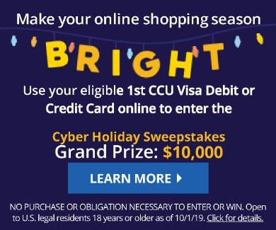 Make your online shopping season BRIGHT. Use your eligible 1st CCU Visa debit or credit card online to enter the Cyber Holiday Sweepstakes. Grand PRize $10,000. Click to learn more
