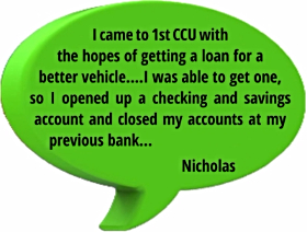 testimonial from Nicholas: I came to 1st CCU with the hopes of getting a loan for a better vehicle...I was able to get one, so I opened up a checking and savings account and closed my accounts at my previous bank...